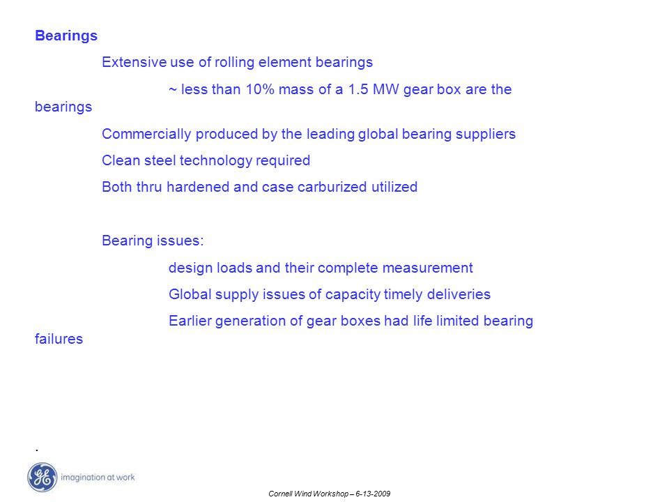 Cornell Wind Workshop – 6-13-2009 Bearings Extensive use of rolling element bearings ~ less than 10% mass of a 1.5 MW gear box are the bearings Commer