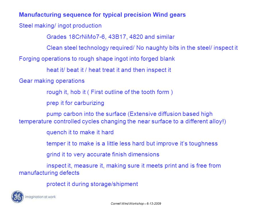 Cornell Wind Workshop – 6-13-2009 Manufacturing sequence for typical precision Wind gears Steel making/ ingot production Grades 18CrNiMo7-6, 43B17, 48