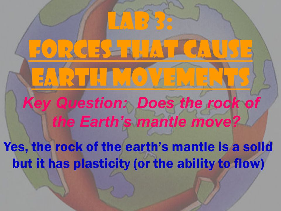 LAB 3: FORCES THAT CAUSE EARTH MOVEMENTS Key Question: Does the rock of the Earth's mantle move.