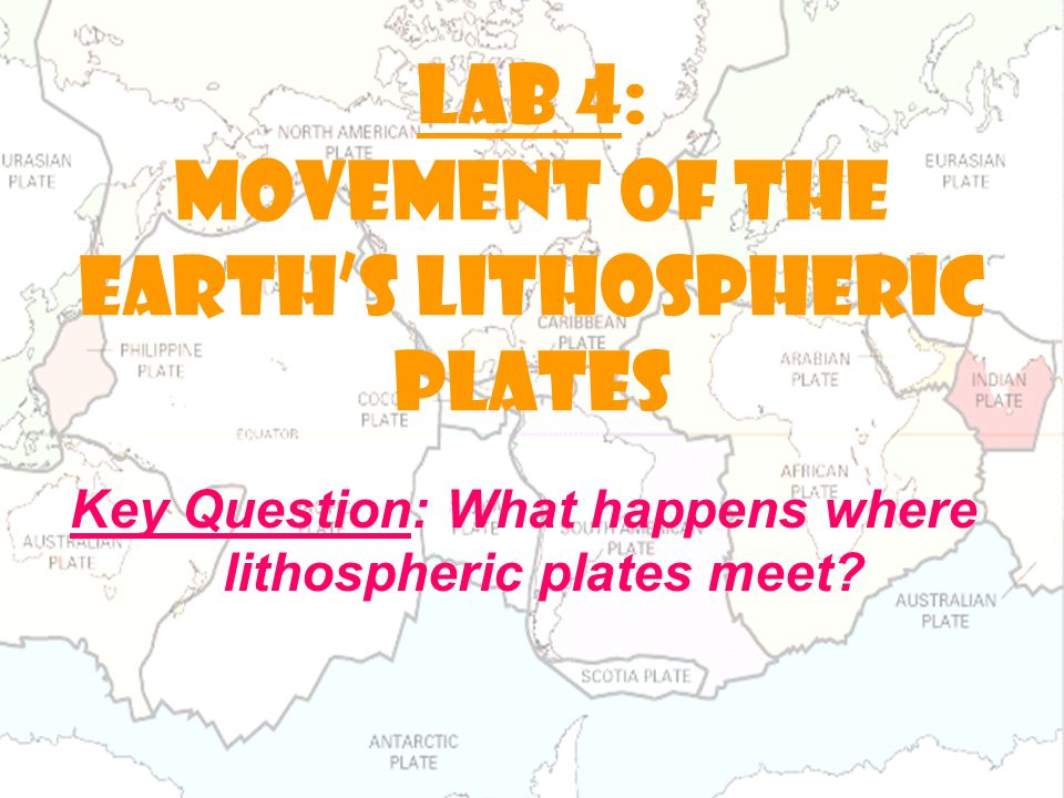 LAB 4: Movement of the earth's lithospheric plates Key Question: What happens where lithospheric plates meet