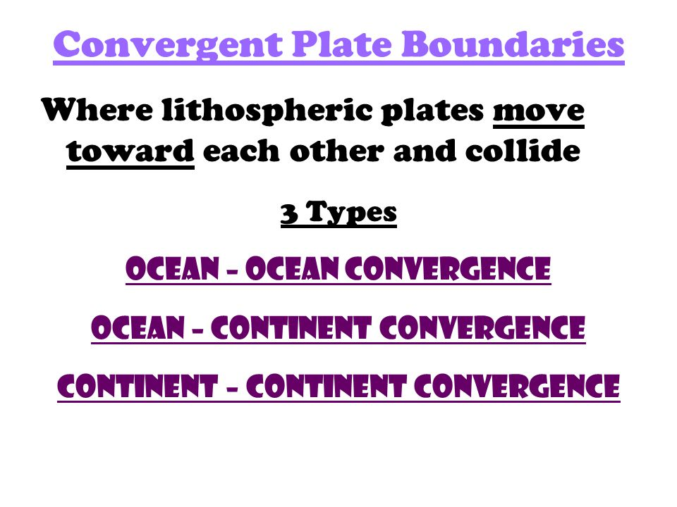 Convergent Plate Boundaries Where lithospheric plates move toward each other and collide 3 Types Ocean – Ocean Convergence Ocean – continent Convergence continent – continent Convergence