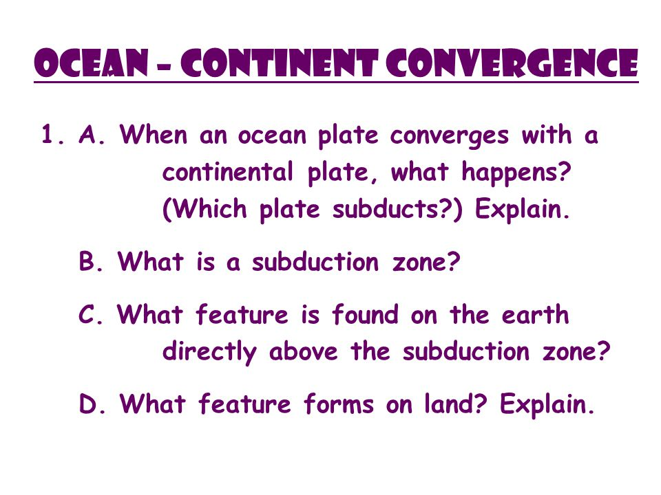 Ocean – Continent Convergence 1. A. When an ocean plate converges with a continental plate, what happens? (Which plate subducts?) Explain. B. What is