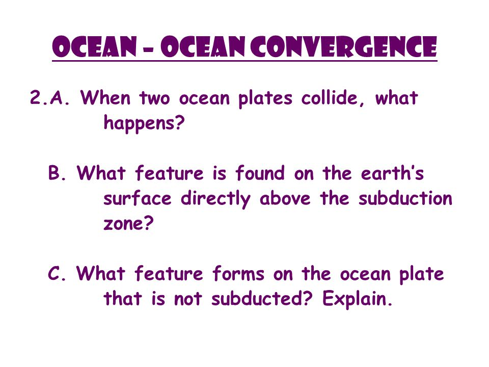 Ocean – ocean Convergence 2.A. When two ocean plates collide, what happens.