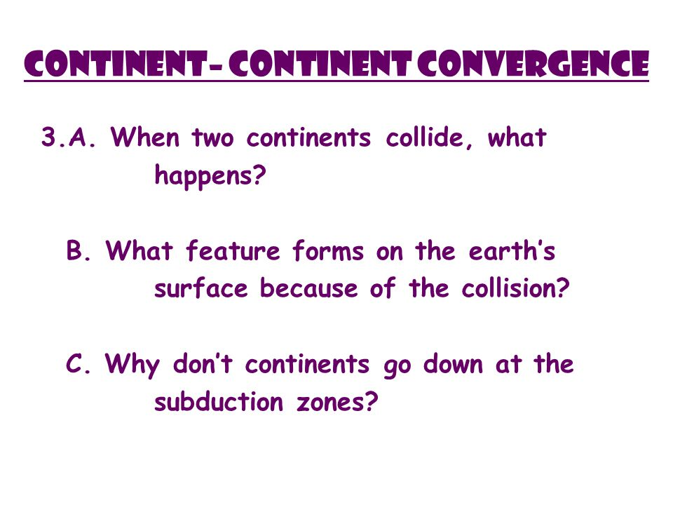 Continent– Continent Convergence 3.A. When two continents collide, what happens.