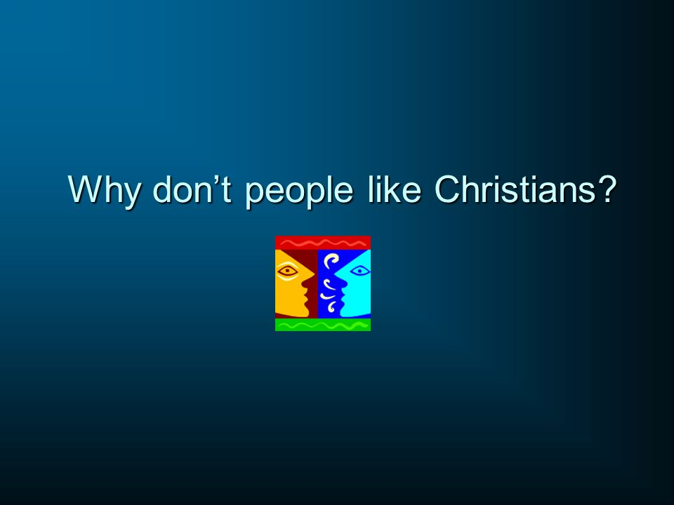 Why don't people like Christians?