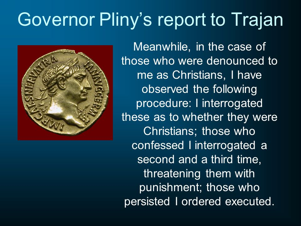 Governor Pliny's report to Trajan Meanwhile, in the case of those who were denounced to me as Christians, I have observed the following procedure: I interrogated these as to whether they were Christians; those who confessed I interrogated a second and a third time, threatening them with punishment; those who persisted I ordered executed.