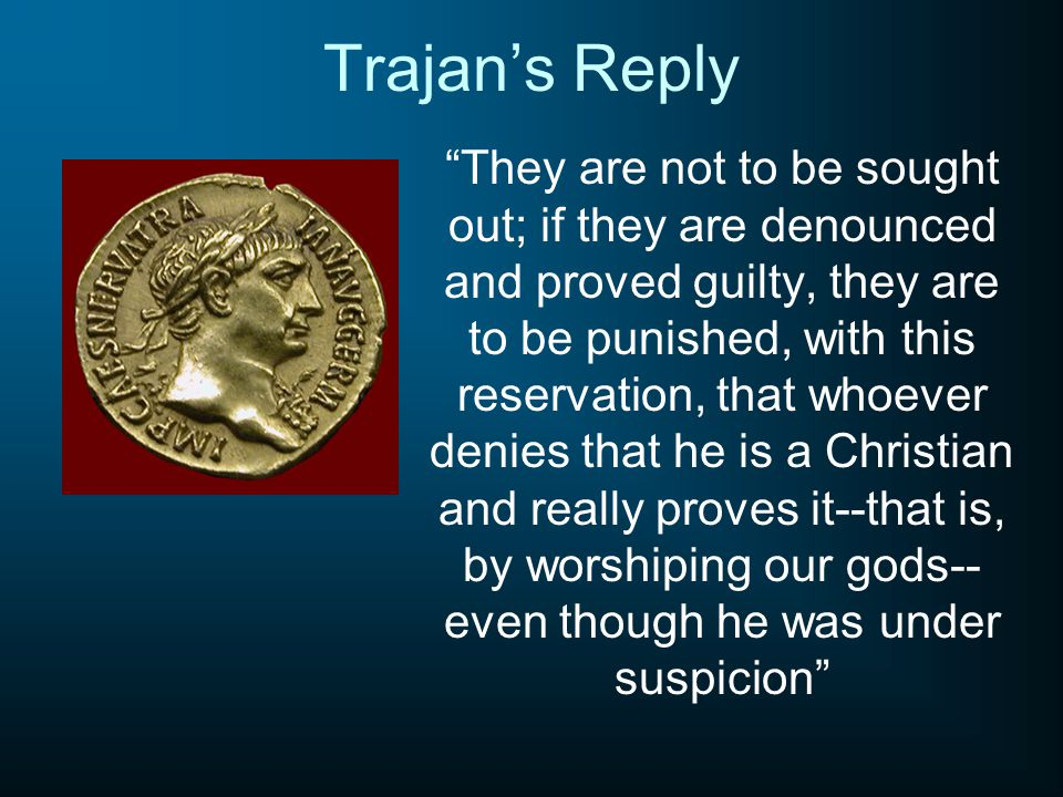 Trajan's Reply They are not to be sought out; if they are denounced and proved guilty, they are to be punished, with this reservation, that whoever denies that he is a Christian and really proves it--that is, by worshiping our gods-- even though he was under suspicion