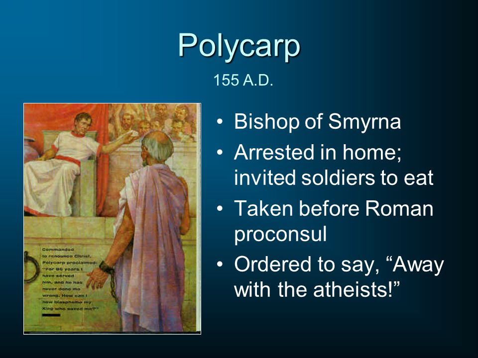 Polycarp Bishop of Smyrna Arrested in home; invited soldiers to eat Taken before Roman proconsul Ordered to say, Away with the atheists! 155 A.D.