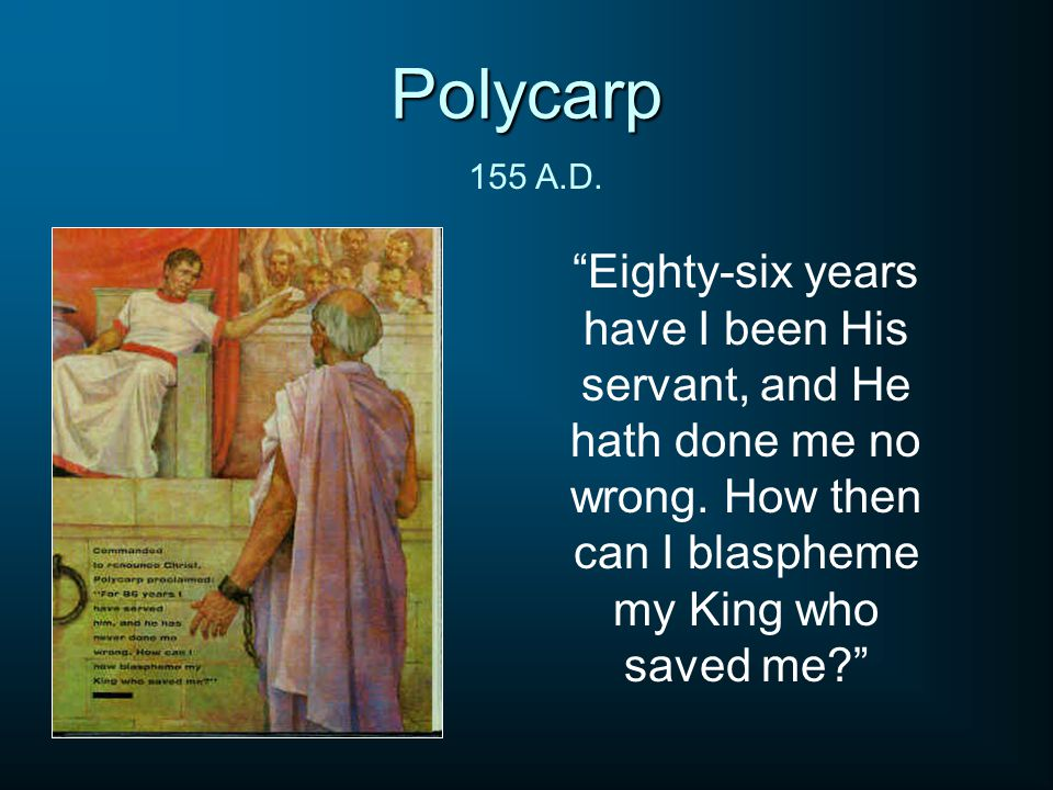 Polycarp Eighty-six years have I been His servant, and He hath done me no wrong.