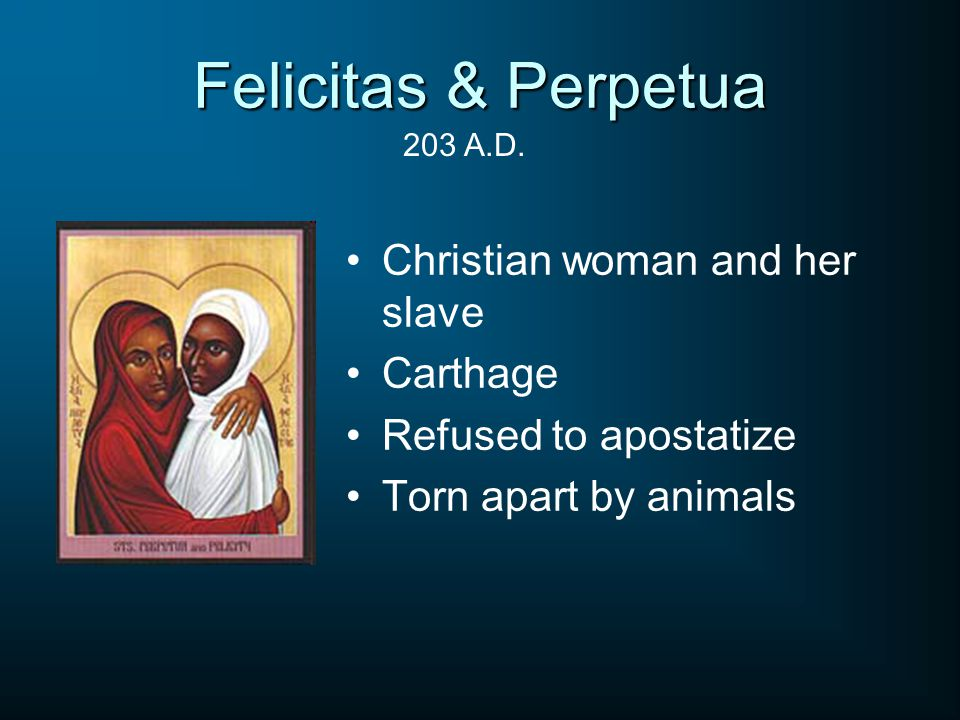 Felicitas & Perpetua Christian woman and her slave Carthage Refused to apostatize Torn apart by animals 203 A.D.