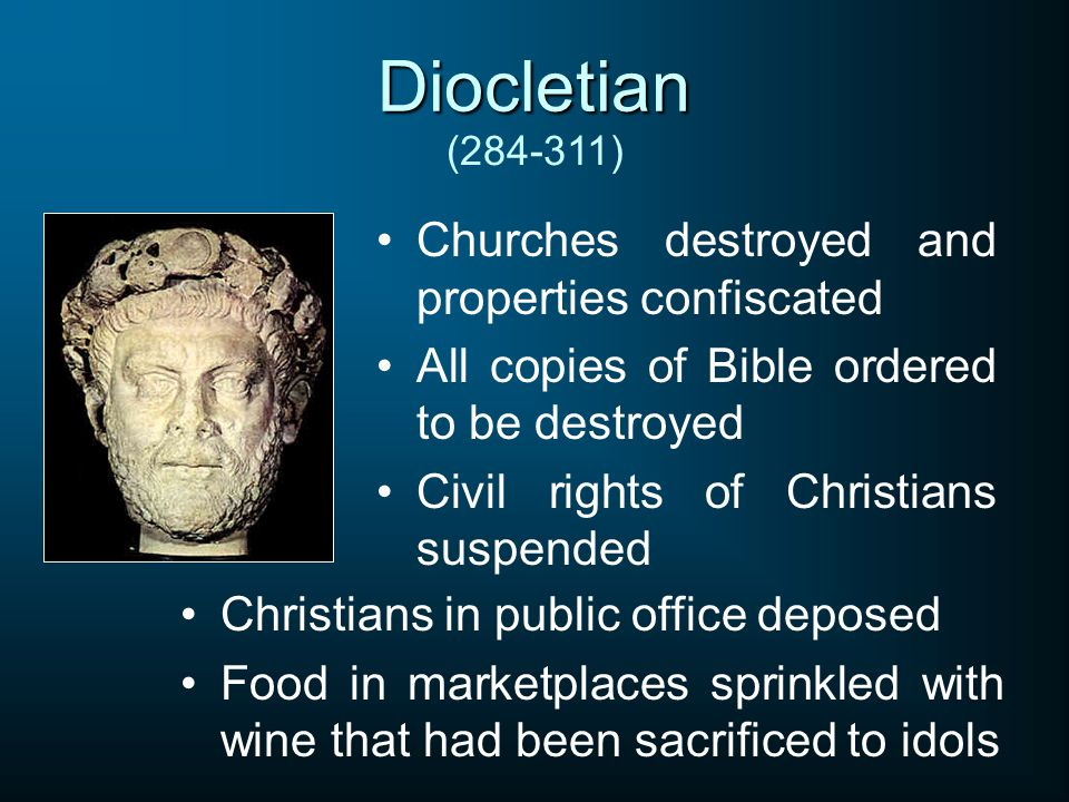Diocletian Churches destroyed and properties confiscated All copies of Bible ordered to be destroyed Civil rights of Christians suspended (284-311) Christians in public office deposed Food in marketplaces sprinkled with wine that had been sacrificed to idols