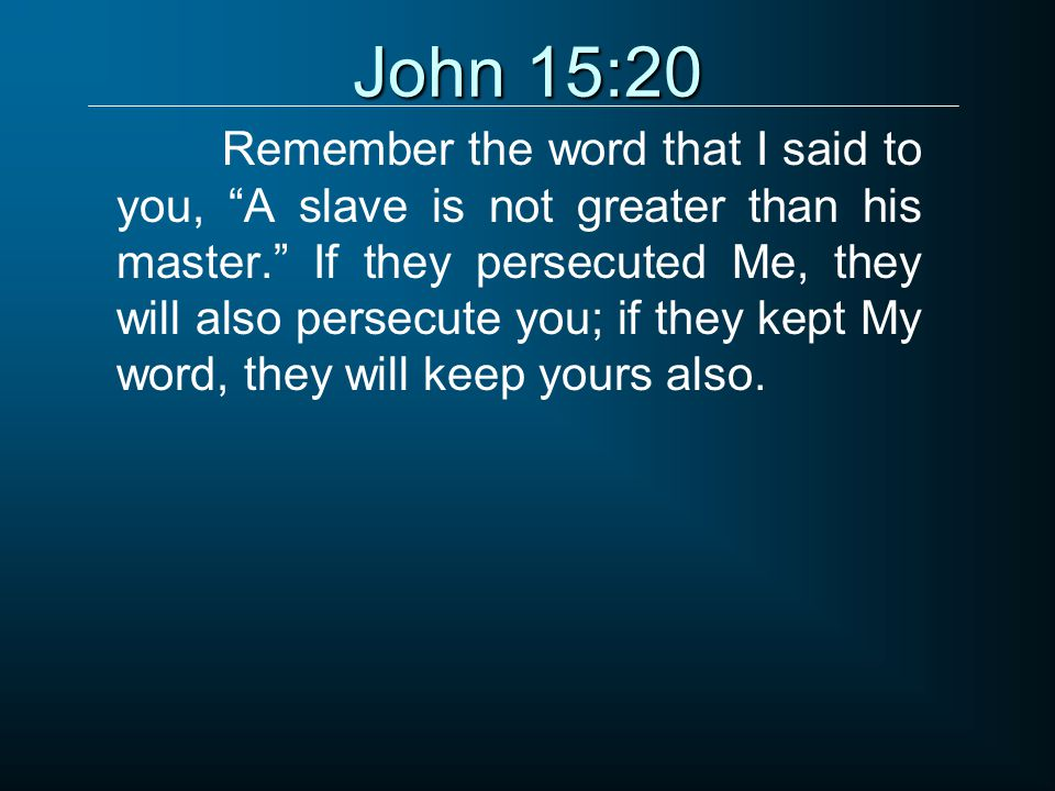 John 15:20 Remember the word that I said to you, A slave is not greater than his master. If they persecuted Me, they will also persecute you; if they kept My word, they will keep yours also.