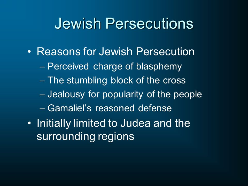 Jewish Persecutions Reasons for Jewish Persecution –Perceived charge of blasphemy –The stumbling block of the cross –Jealousy for popularity of the people –Gamaliel's reasoned defense Initially limited to Judea and the surrounding regions