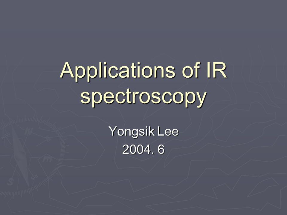 Applications of IR spectroscopy Yongsik Lee 2004. 6