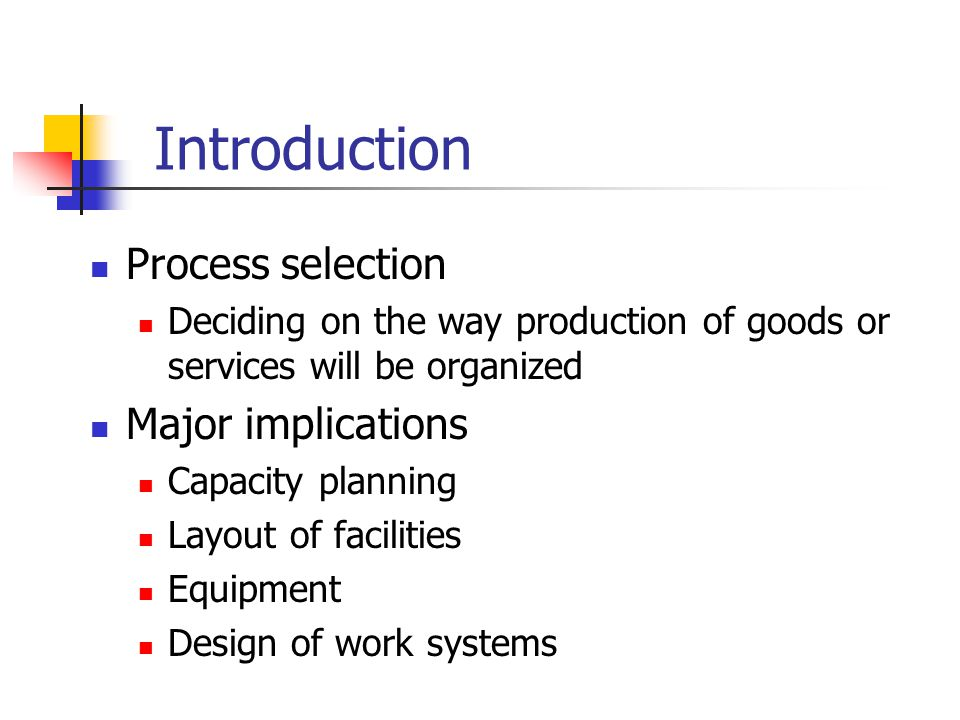 Process selection Deciding on the way production of goods or services will be organized Major implications Capacity planning Layout of facilities Equi