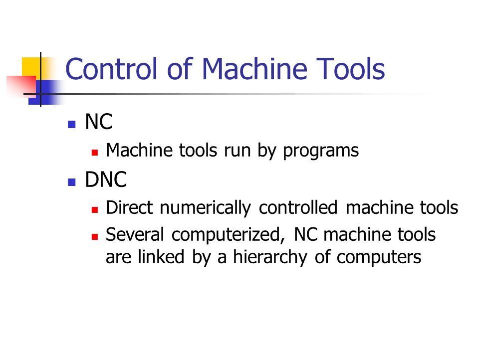 Control of Machine Tools NC Machine tools run by programs DNC Direct numerically controlled machine tools Several computerized, NC machine tools are l