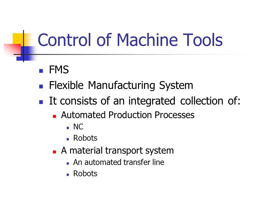 Control of Machine Tools FMS Flexible Manufacturing System It consists of an integrated collection of: Automated Production Processes NC Robots A mate