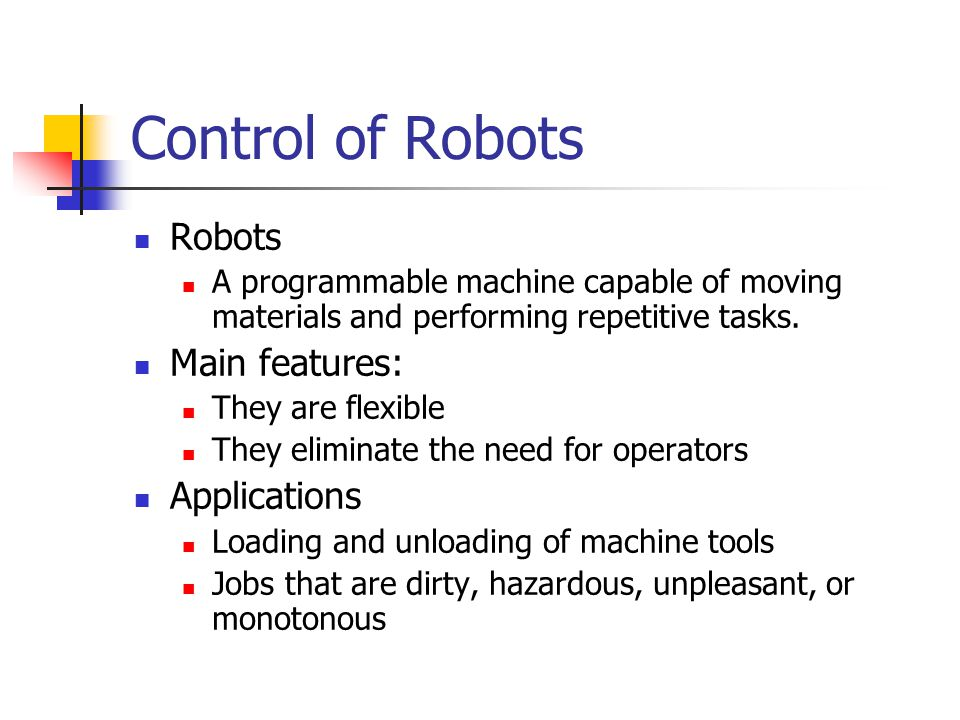 Control of Robots Robots A programmable machine capable of moving materials and performing repetitive tasks. Main features: They are flexible They eli