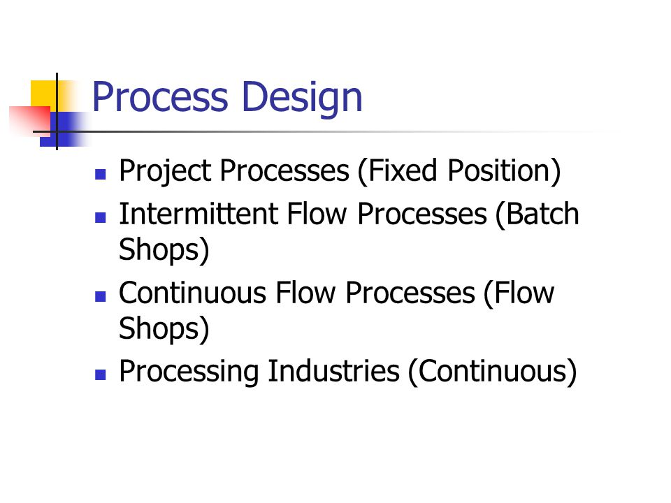 Process Design Project Processes (Fixed Position) Intermittent Flow Processes (Batch Shops) Continuous Flow Processes (Flow Shops) Processing Industri