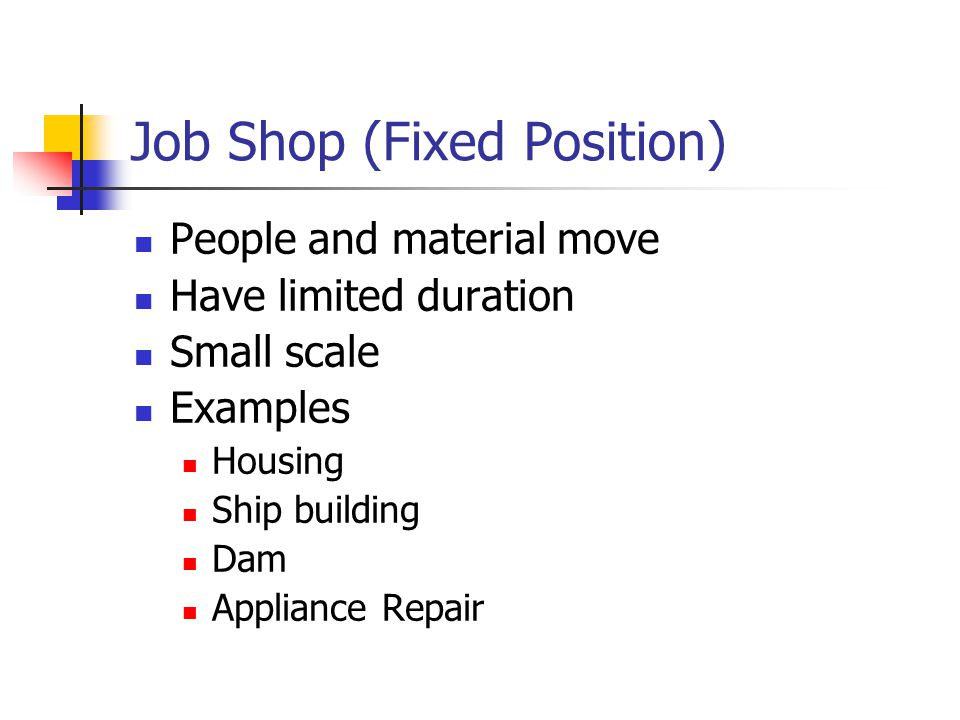 Job Shop (Fixed Position) People and material move Have limited duration Small scale Examples Housing Ship building Dam Appliance Repair