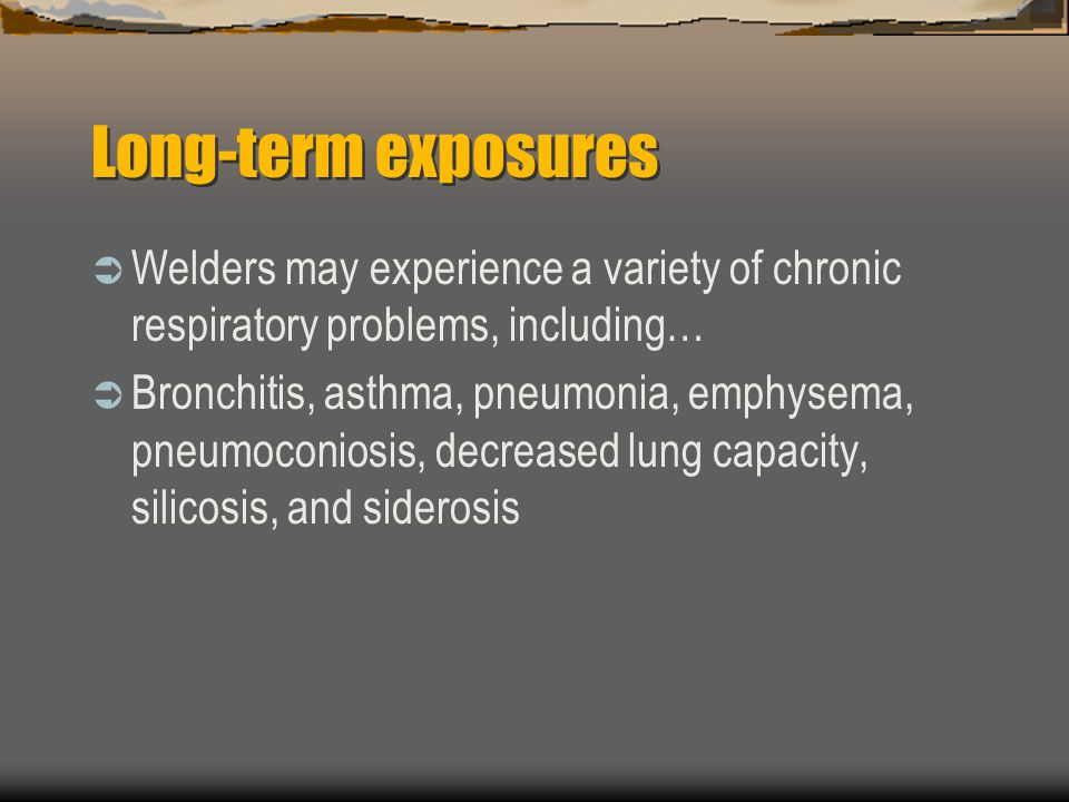 Long-term exposures  Welders may experience a variety of chronic respiratory problems, including…  Bronchitis, asthma, pneumonia, emphysema, pneumoconiosis, decreased lung capacity, silicosis, and siderosis