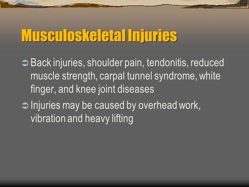Musculoskeletal Injuries  Back injuries, shoulder pain, tendonitis, reduced muscle strength, carpal tunnel syndrome, white finger, and knee joint diseases  Injuries may be caused by overhead work, vibration and heavy lifting