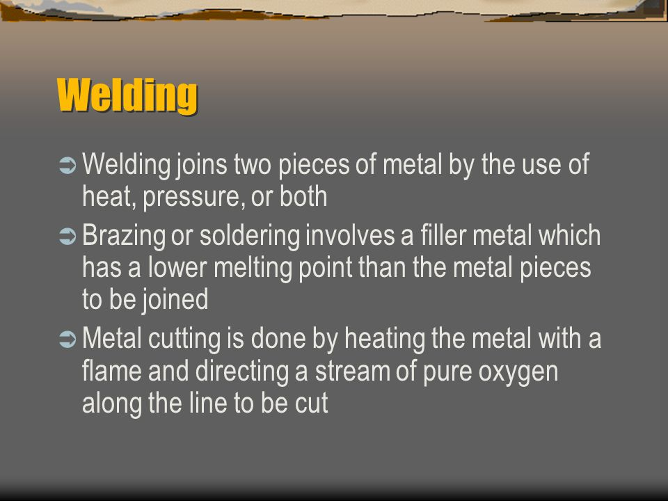 Welding  Welding joins two pieces of metal by the use of heat, pressure, or both  Brazing or soldering involves a filler metal which has a lower melting point than the metal pieces to be joined  Metal cutting is done by heating the metal with a flame and directing a stream of pure oxygen along the line to be cut