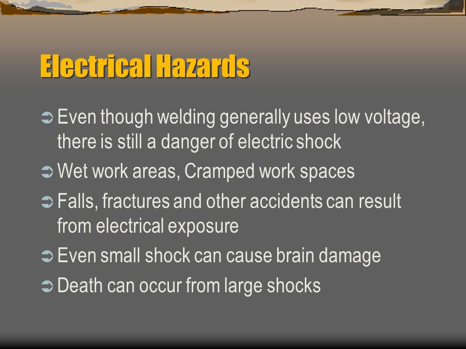 Electrical Hazards  Even though welding generally uses low voltage, there is still a danger of electric shock  Wet work areas, Cramped work spaces  Falls, fractures and other accidents can result from electrical exposure  Even small shock can cause brain damage  Death can occur from large shocks