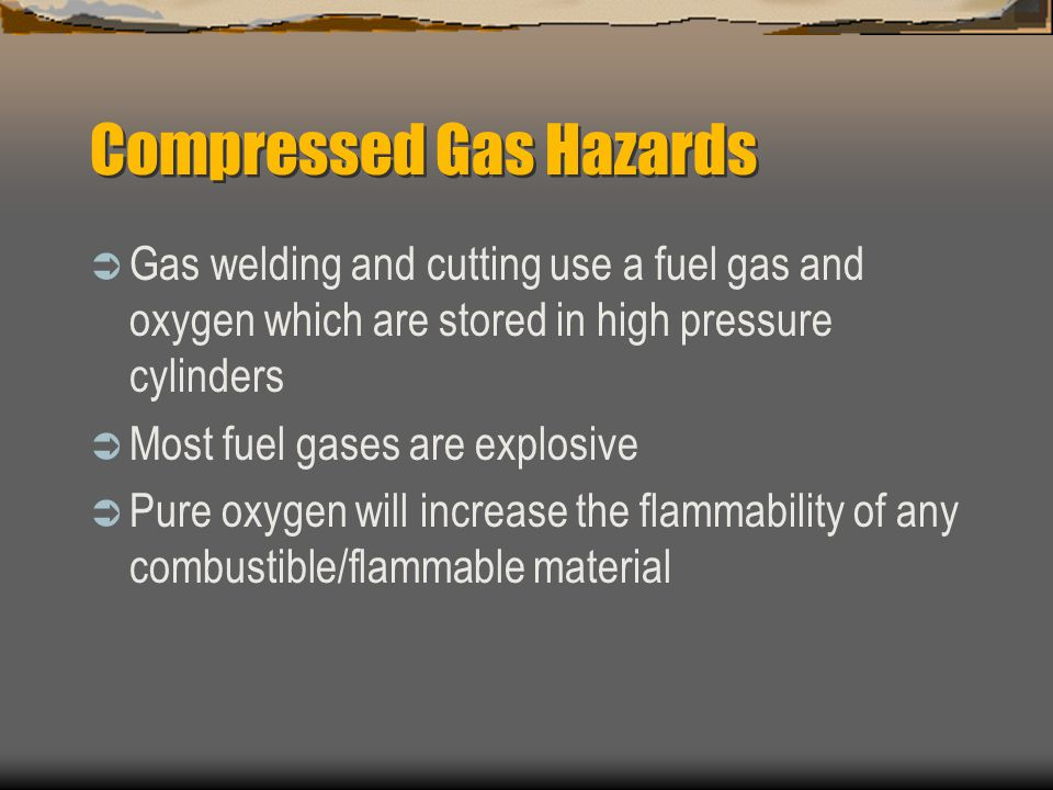 Compressed Gas Hazards  Gas welding and cutting use a fuel gas and oxygen which are stored in high pressure cylinders  Most fuel gases are explosive  Pure oxygen will increase the flammability of any combustible/flammable material