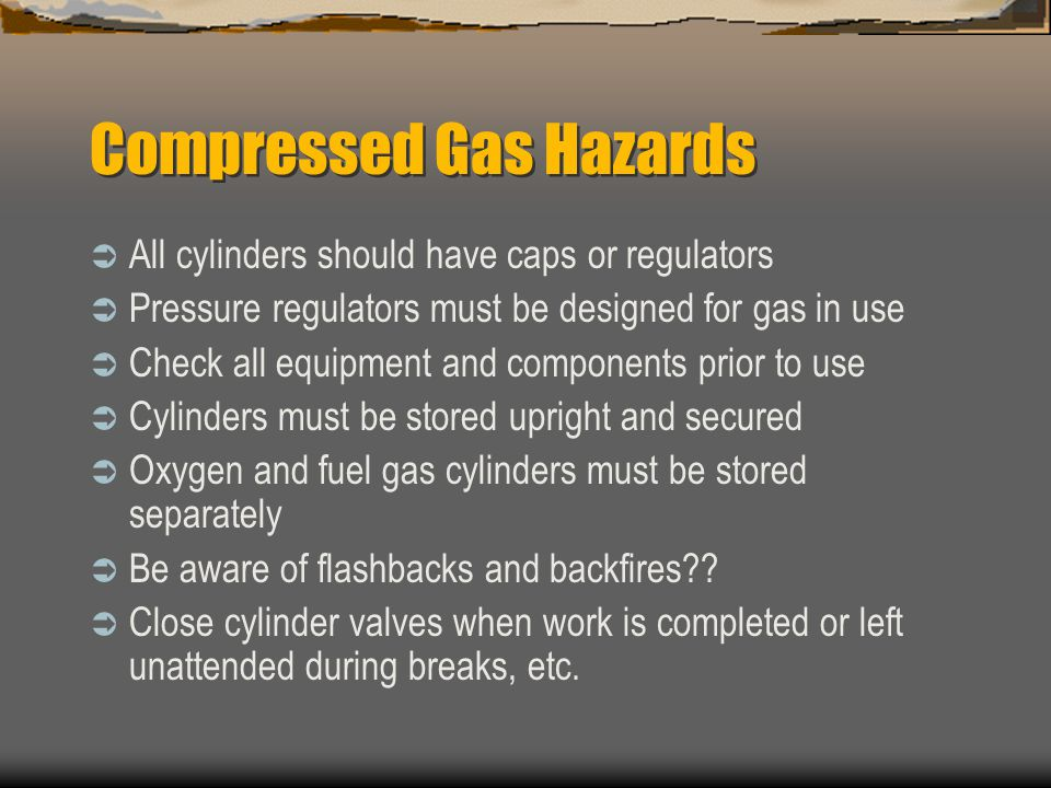 Compressed Gas Hazards  All cylinders should have caps or regulators  Pressure regulators must be designed for gas in use  Check all equipment and components prior to use  Cylinders must be stored upright and secured  Oxygen and fuel gas cylinders must be stored separately  Be aware of flashbacks and backfires .