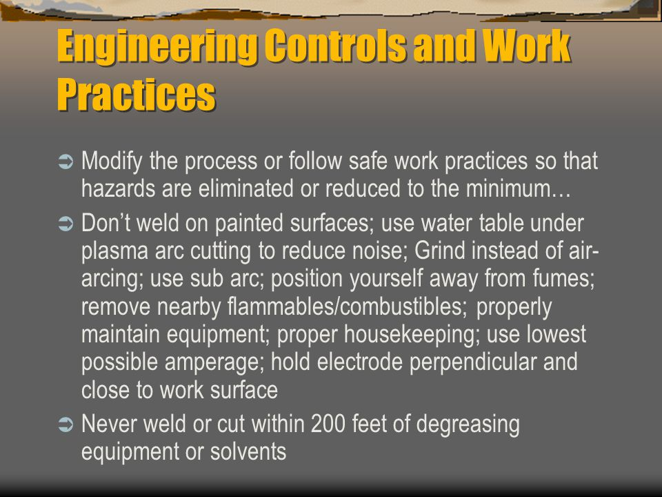 Engineering Controls and Work Practices  Modify the process or follow safe work practices so that hazards are eliminated or reduced to the minimum…  Don't weld on painted surfaces; use water table under plasma arc cutting to reduce noise; Grind instead of air- arcing; use sub arc; position yourself away from fumes; remove nearby flammables/combustibles; properly maintain equipment; proper housekeeping; use lowest possible amperage; hold electrode perpendicular and close to work surface  Never weld or cut within 200 feet of degreasing equipment or solvents