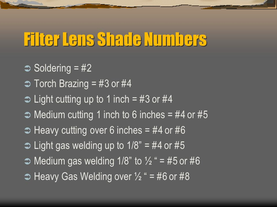 Filter Lens Shade Numbers  Soldering = #2  Torch Brazing = #3 or #4  Light cutting up to 1 inch = #3 or #4  Medium cutting 1 inch to 6 inches = #4 or #5  Heavy cutting over 6 inches = #4 or #6  Light gas welding up to 1/8 = #4 or #5  Medium gas welding 1/8 to ½ = #5 or #6  Heavy Gas Welding over ½ = #6 or #8