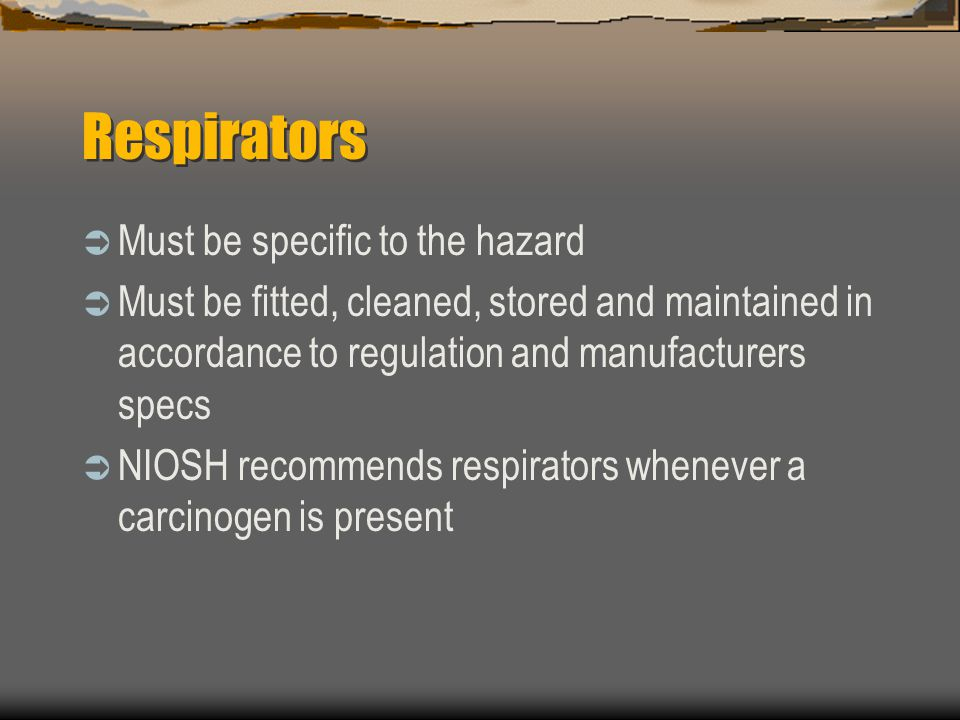 Respirators  Must be specific to the hazard  Must be fitted, cleaned, stored and maintained in accordance to regulation and manufacturers specs  NIOSH recommends respirators whenever a carcinogen is present