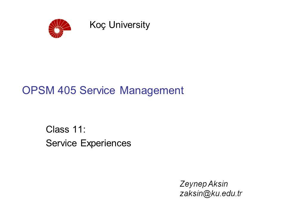 OPSM 405 Service Management Class 11: Service Experiences Koç University Zeynep Aksin zaksin@ku.edu.tr