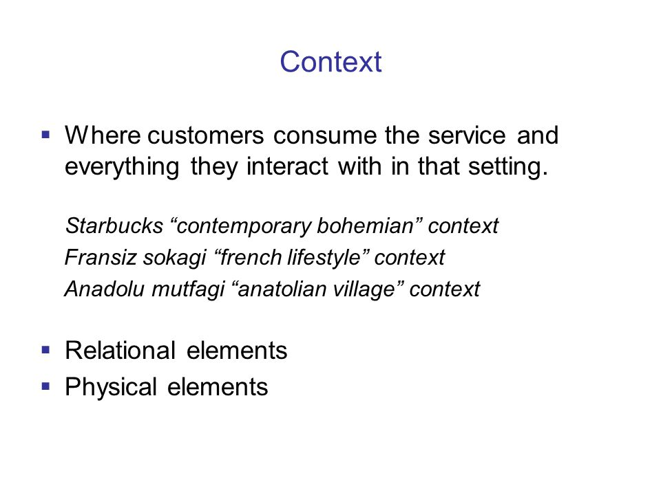 Context  Where customers consume the service and everything they interact with in that setting.