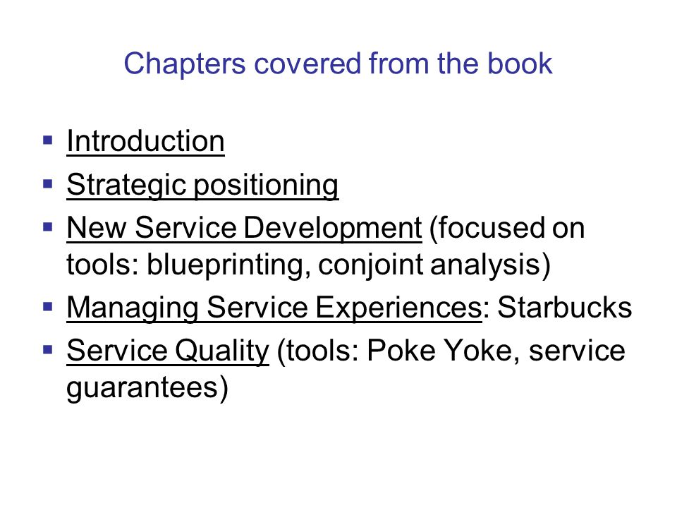 Chapters covered from the book  Introduction  Strategic positioning  New Service Development (focused on tools: blueprinting, conjoint analysis)  Managing Service Experiences: Starbucks  Service Quality (tools: Poke Yoke, service guarantees)