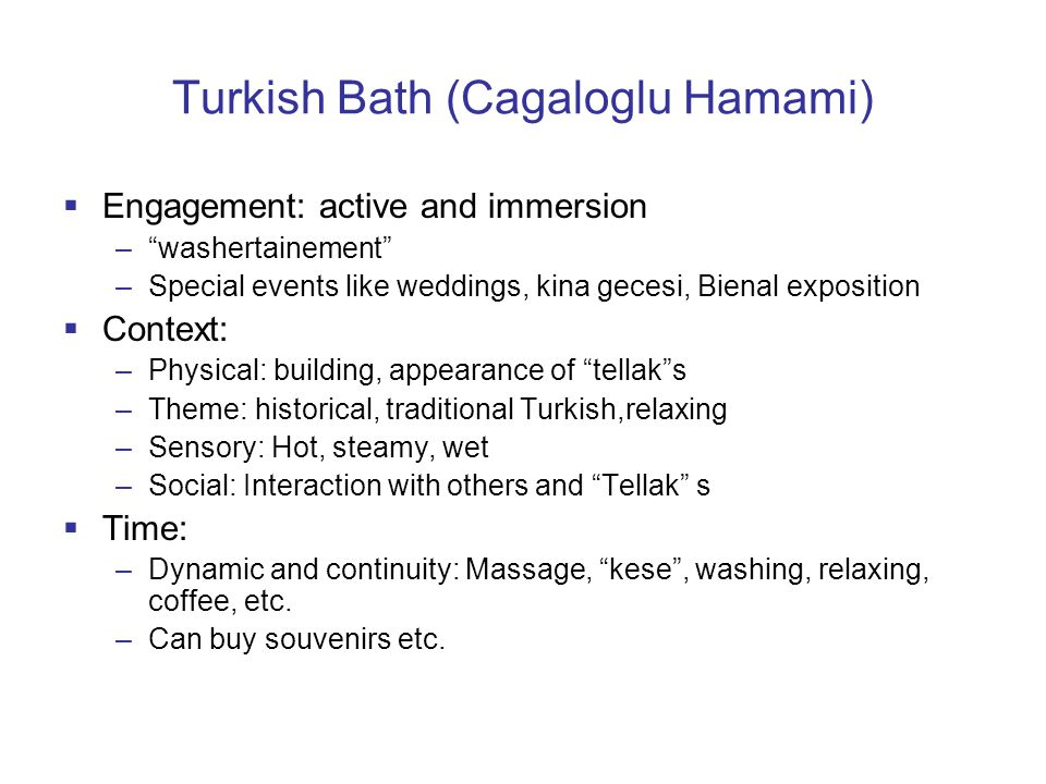 Turkish Bath (Cagaloglu Hamami)  Engagement: active and immersion – washertainement –Special events like weddings, kina gecesi, Bienal exposition  Context: –Physical: building, appearance of tellak s –Theme: historical, traditional Turkish,relaxing –Sensory: Hot, steamy, wet –Social: Interaction with others and Tellak s  Time: –Dynamic and continuity: Massage, kese , washing, relaxing, coffee, etc.