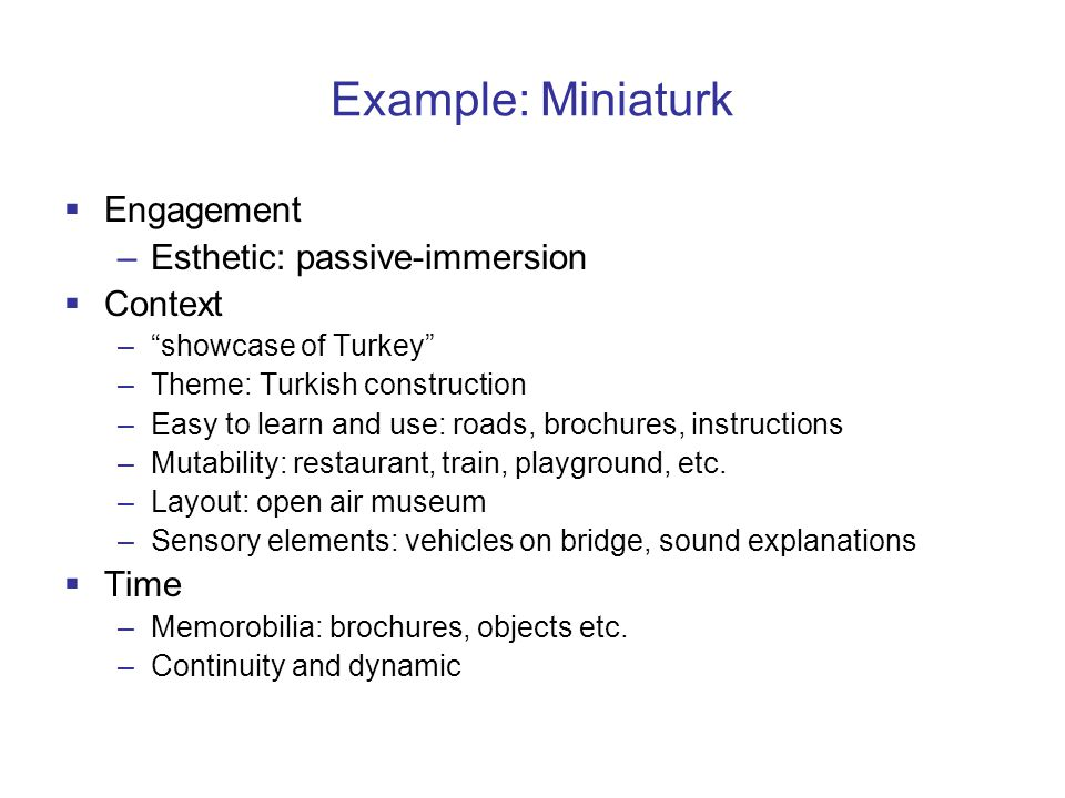 Example: Miniaturk  Engagement –Esthetic: passive-immersion  Context – showcase of Turkey –Theme: Turkish construction –Easy to learn and use: roads, brochures, instructions –Mutability: restaurant, train, playground, etc.
