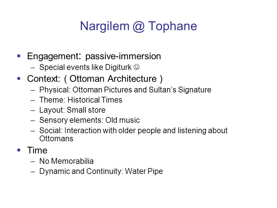 Nargilem @ Tophane  Engagement : passive-immersion –Special events like Digiturk  Context: ( Ottoman Architecture ) –Physical: Ottoman Pictures and Sultan's Signature –Theme: Historical Times –Layout: Small store –Sensory elements: Old music –Social: Interaction with older people and listening about Ottomans  Time –No Memorabilia –Dynamic and Continuity: Water Pipe