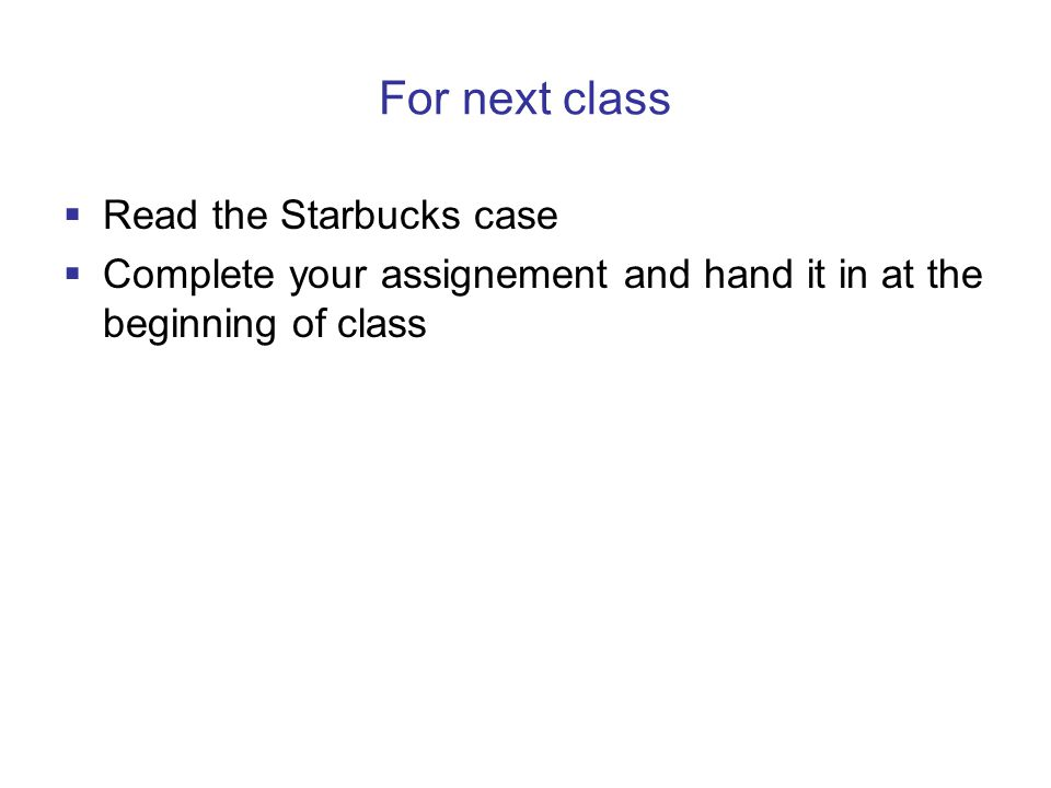 For next class  Read the Starbucks case  Complete your assignement and hand it in at the beginning of class