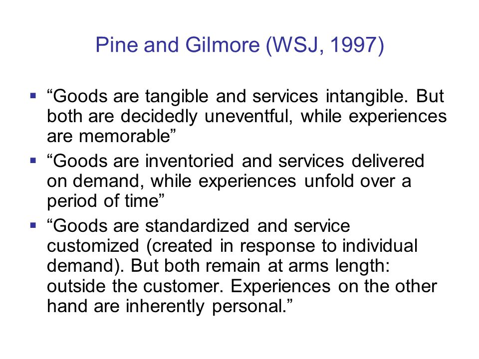 Pine and Gilmore (WSJ, 1997)  Goods are tangible and services intangible.