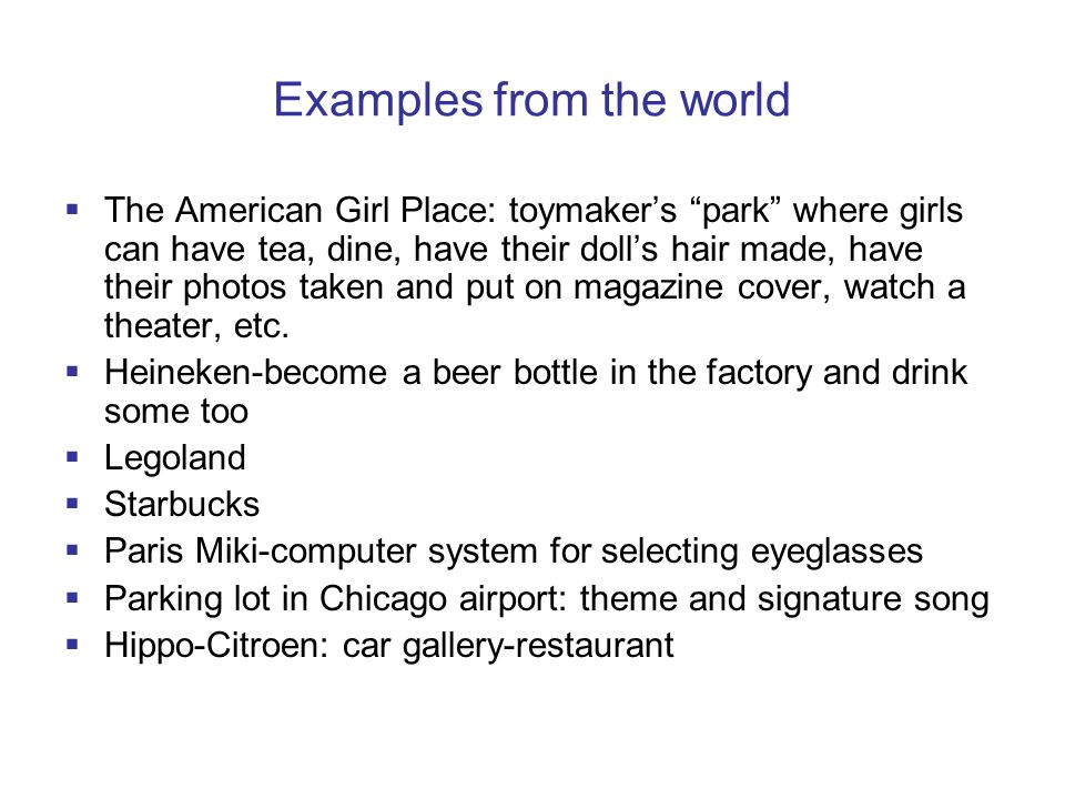 Examples from the world  The American Girl Place: toymaker's park where girls can have tea, dine, have their doll's hair made, have their photos taken and put on magazine cover, watch a theater, etc.