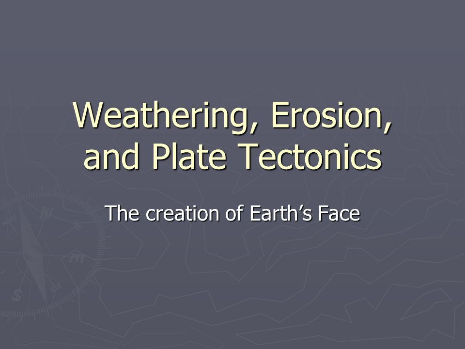 Weathering, Erosion, and Plate Tectonics The creation of Earth's Face