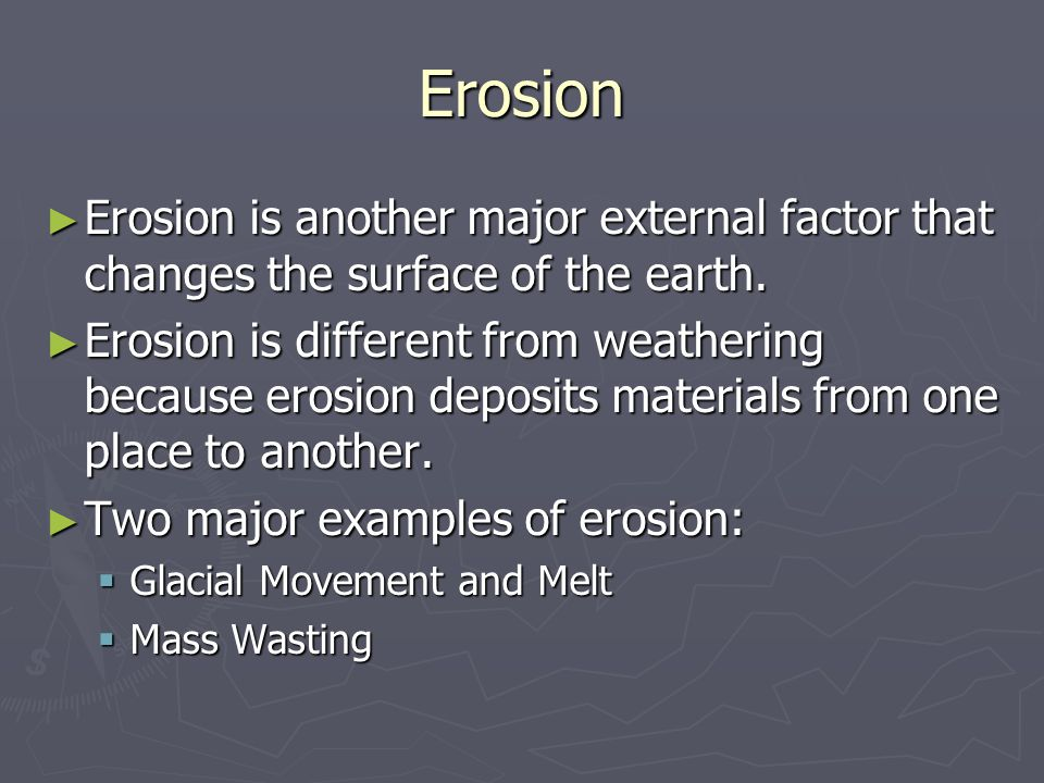 Erosion ► Erosion is another major external factor that changes the surface of the earth.