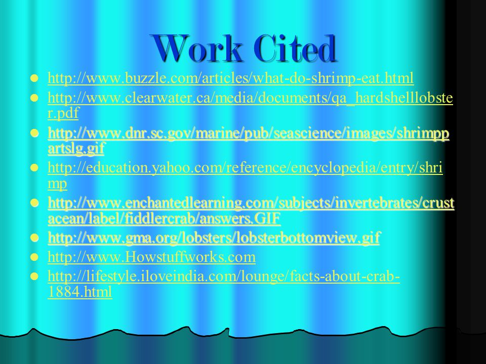 Work Cited http://www.buzzle.com/articles/what-do-shrimp-eat.html http://www.clearwater.ca/media/documents/qa_hardshelllobste r.pdf http://www.clearwater.ca/media/documents/qa_hardshelllobste r.pdf http://www.dnr.sc.gov/marine/pub/seascience/images/shrimpp artslg.gif http://www.dnr.sc.gov/marine/pub/seascience/images/shrimpp artslg.gif http://www.dnr.sc.gov/marine/pub/seascience/images/shrimpp artslg.gif http://www.dnr.sc.gov/marine/pub/seascience/images/shrimpp artslg.gif http://education.yahoo.com/reference/encyclopedia/entry/shri mp http://education.yahoo.com/reference/encyclopedia/entry/shri mp http://www.enchantedlearning.com/subjects/invertebrates/crust acean/label/fiddlercrab/answers.GIF http://www.enchantedlearning.com/subjects/invertebrates/crust acean/label/fiddlercrab/answers.GIF http://www.enchantedlearning.com/subjects/invertebrates/crust acean/label/fiddlercrab/answers.GIF http://www.enchantedlearning.com/subjects/invertebrates/crust acean/label/fiddlercrab/answers.GIF http://www.gma.org/lobsters/lobsterbottomview.gif http://www.gma.org/lobsters/lobsterbottomview.gif http://www.gma.org/lobsters/lobsterbottomview.gif http://www.Howstuffworks.com http://lifestyle.iloveindia.com/lounge/facts-about-crab- 1884.html http://lifestyle.iloveindia.com/lounge/facts-about-crab- 1884.html