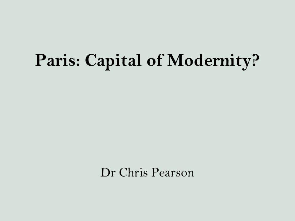 Paris: Capital of Modernity? Dr Chris Pearson