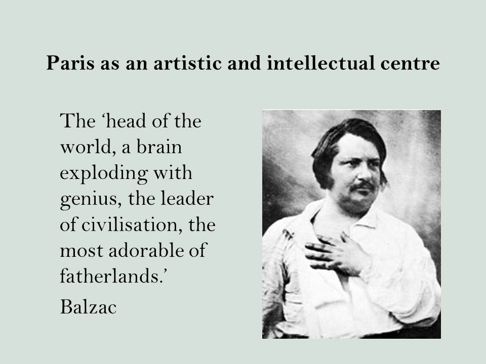 Paris as an artistic and intellectual centre The 'head of the world, a brain exploding with genius, the leader of civilisation, the most adorable of fatherlands.' Balzac