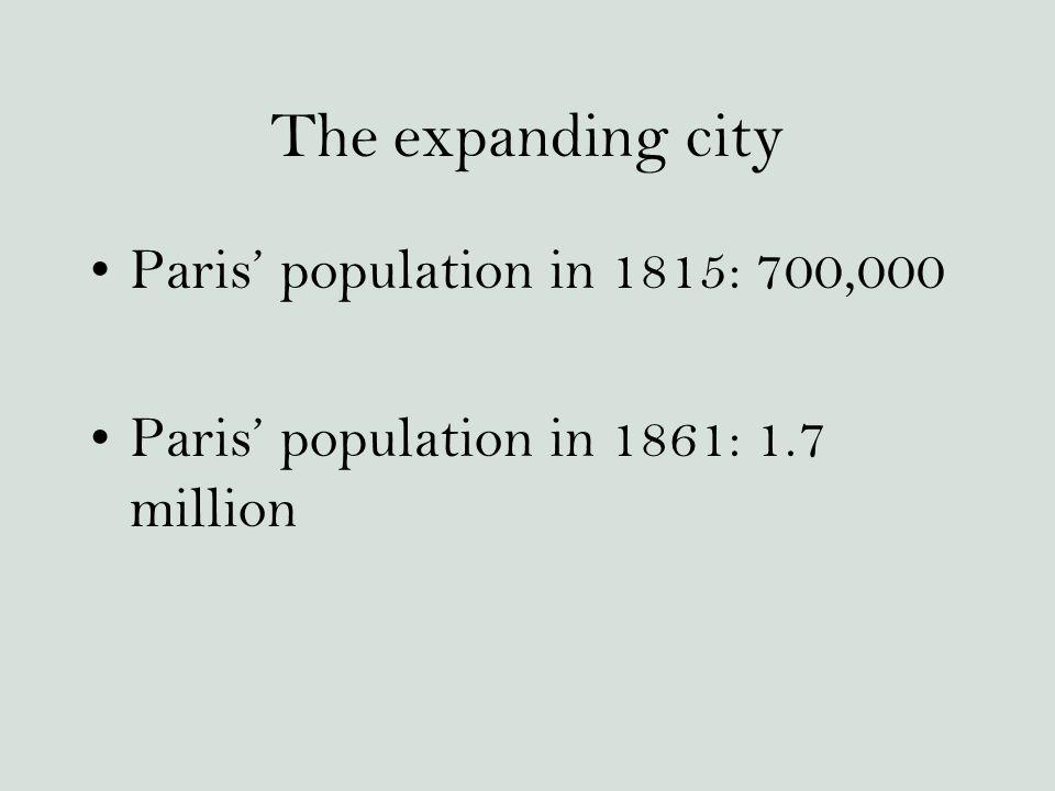 The expanding city Paris' population in 1815: 700,000 Paris' population in 1861: 1.7 million