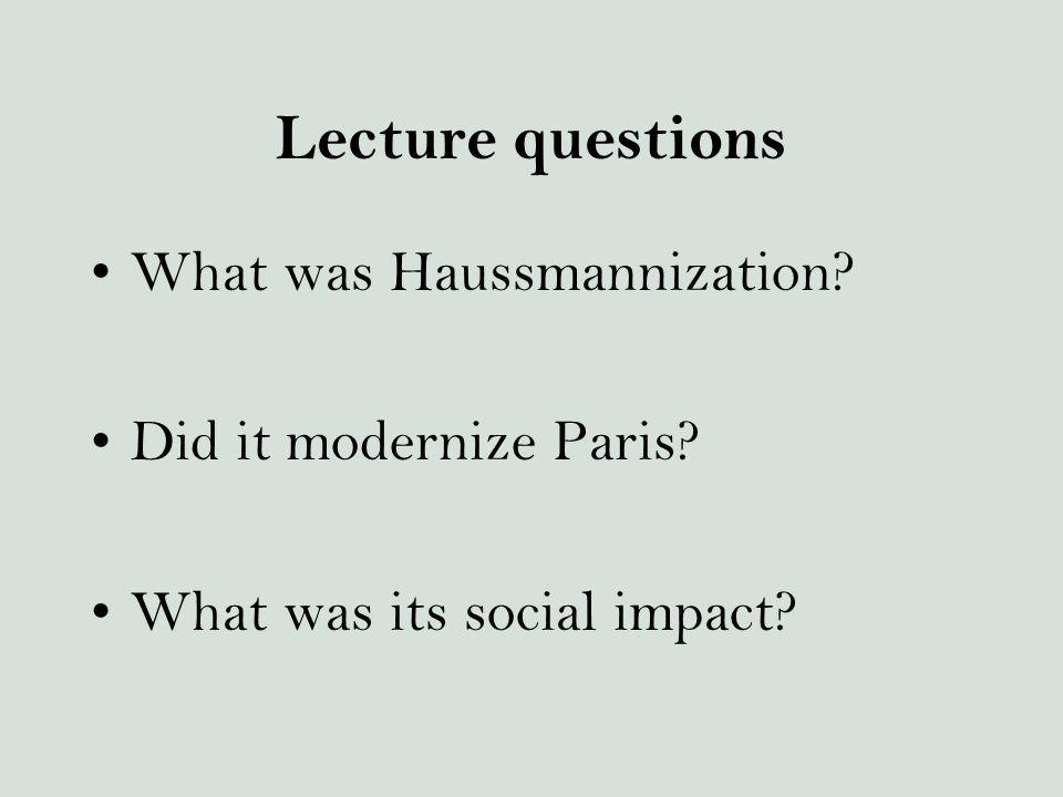Lecture questions What was Haussmannization? Did it modernize Paris? What was its social impact?