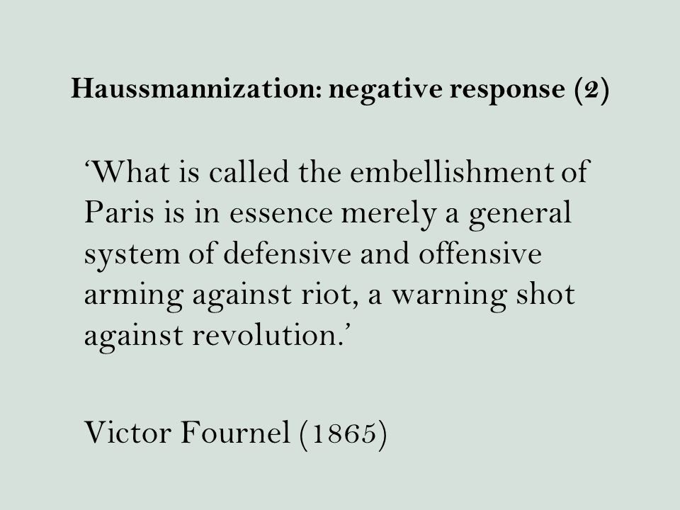 Haussmannization: negative response (2) 'What is called the embellishment of Paris is in essence merely a general system of defensive and offensive arming against riot, a warning shot against revolution.' Victor Fournel (1865)